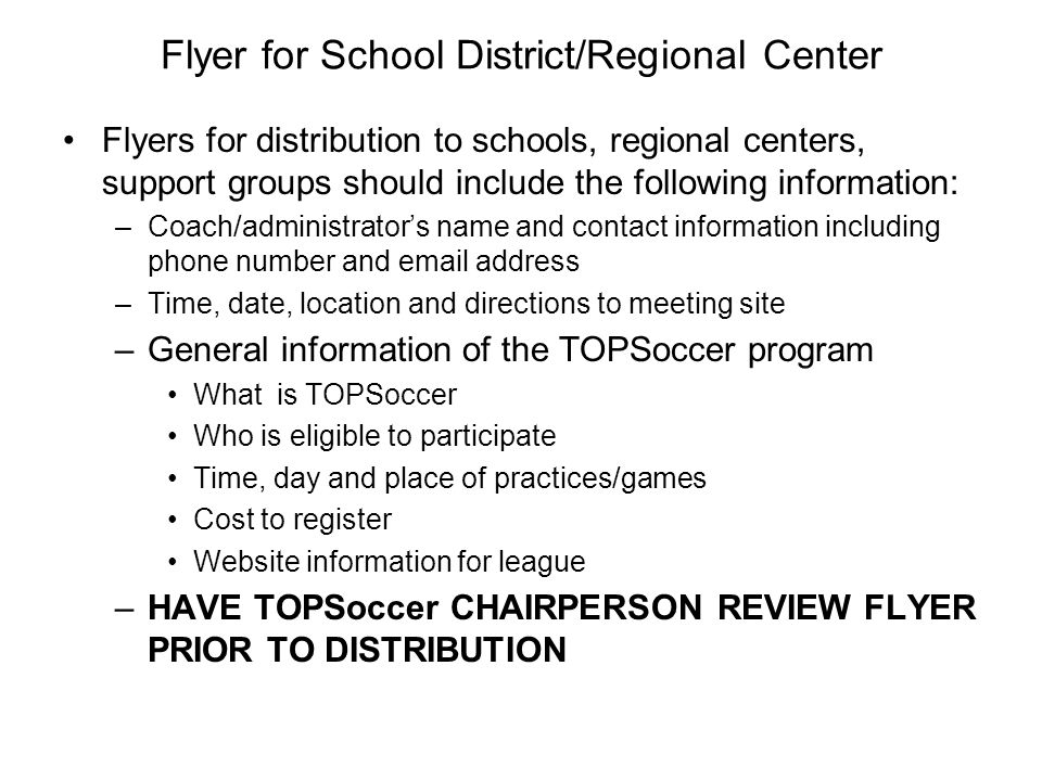 Flyer for School District/Regional Center Flyers for distribution to schools, regional centers, support groups should include the following information: –Coach/administrators name and contact information including phone number and email address –Time, date, location and directions to meeting site –General information of the TOPSoccer program What is TOPSoccer Who is eligible to participate Time, day and place of practices/games Cost to register Website information for league –HAVE TOPSoccer CHAIRPERSON REVIEW FLYER PRIOR TO DISTRIBUTION