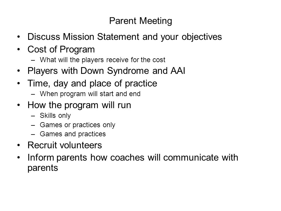 Parent Meeting Discuss Mission Statement and your objectives Cost of Program –What will the players receive for the cost Players with Down Syndrome and AAI Time, day and place of practice –When program will start and end How the program will run –Skills only –Games or practices only –Games and practices Recruit volunteers Inform parents how coaches will communicate with parents