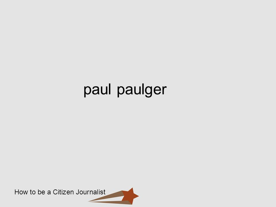 How to be a Citizen Journalist paul paulger
