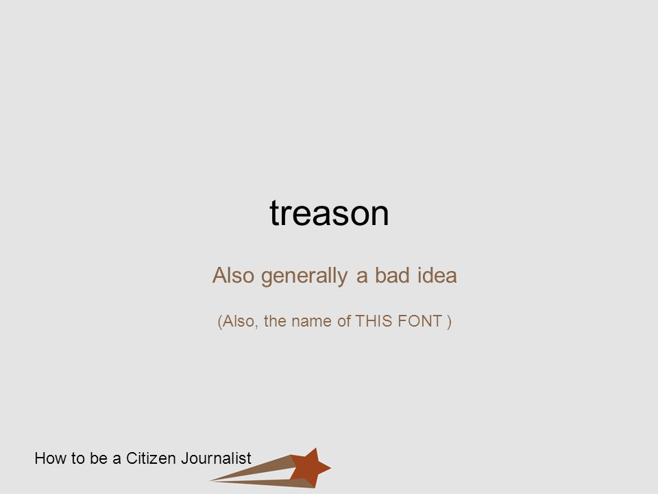 How to be a Citizen Journalist treason Also generally a bad idea (Also, the name of THIS FONT )