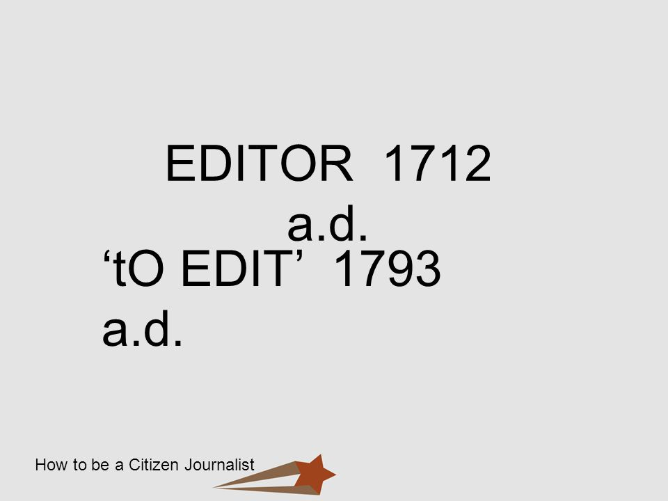 How to be a Citizen Journalist EDITOR 1712 a.d. tO EDIT 1793 a.d.