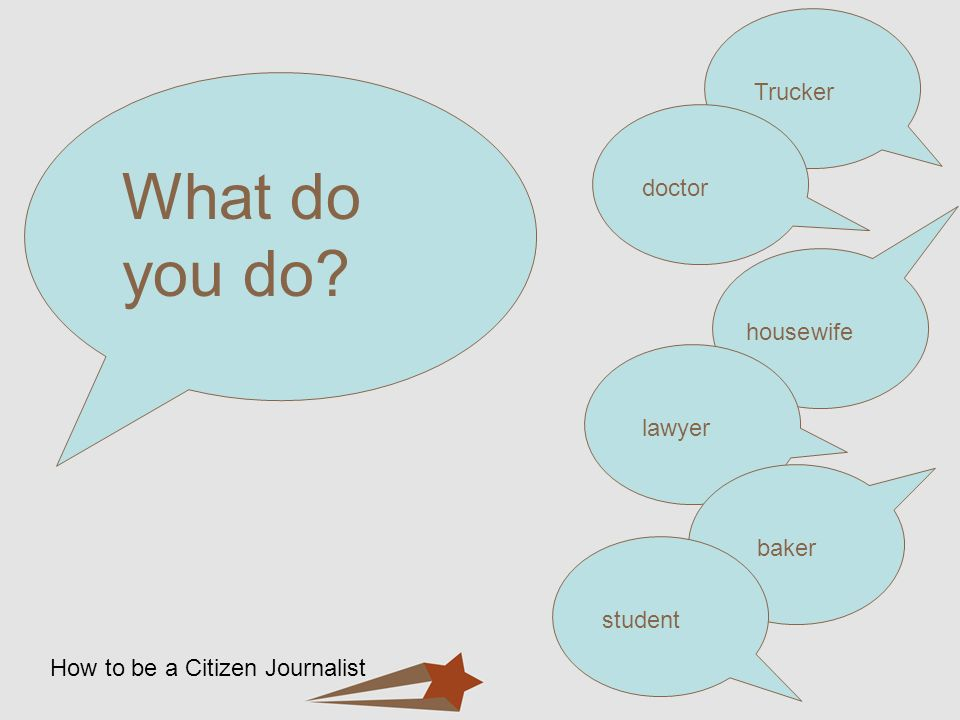 How to be a Citizen Journalist What do you do? Truckerdoctorhousewifelawyerbakerstudent