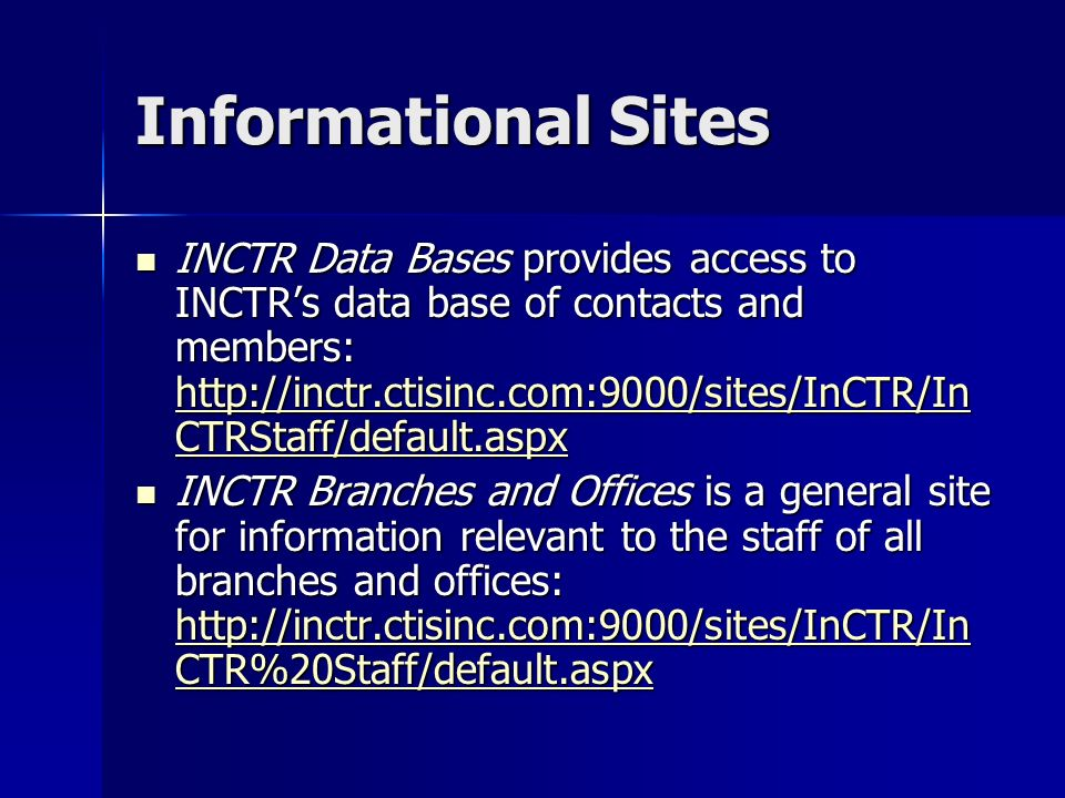 Informational Sites INCTR Data Bases provides access to INCTRs data base of contacts and members: http://inctr.ctisinc.com:9000/sites/InCTR/In CTRStaff/default.aspx INCTR Data Bases provides access to INCTRs data base of contacts and members: http://inctr.ctisinc.com:9000/sites/InCTR/In CTRStaff/default.aspx http://inctr.ctisinc.com:9000/sites/InCTR/In CTRStaff/default.aspx http://inctr.ctisinc.com:9000/sites/InCTR/In CTRStaff/default.aspx INCTR Branches and Offices is a general site for information relevant to the staff of all branches and offices: http://inctr.ctisinc.com:9000/sites/InCTR/In CTR%20Staff/default.aspx INCTR Branches and Offices is a general site for information relevant to the staff of all branches and offices: http://inctr.ctisinc.com:9000/sites/InCTR/In CTR%20Staff/default.aspx http://inctr.ctisinc.com:9000/sites/InCTR/In CTR%20Staff/default.aspx http://inctr.ctisinc.com:9000/sites/InCTR/In CTR%20Staff/default.aspx