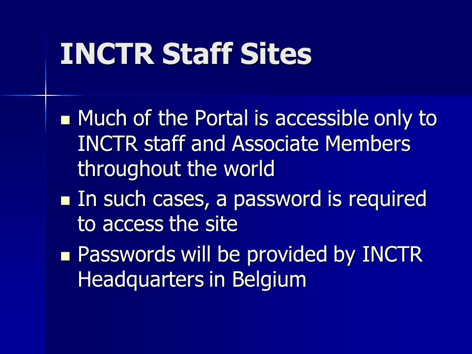 INCTR Staff Sites Much of the Portal is accessible only to INCTR staff and Associate Members throughout the world Much of the Portal is accessible only to INCTR staff and Associate Members throughout the world In such cases, a password is required to access the site In such cases, a password is required to access the site Passwords will be provided by INCTR Headquarters in Belgium Passwords will be provided by INCTR Headquarters in Belgium