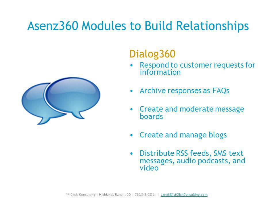 Asenz360 Modules to Build Relationships Dialog360 Respond to customer requests for information Archive responses as FAQs Create and moderate message boards Create and manage blogs Distribute RSS feeds, SMS text messages, audio podcasts, and video 1 st Click Consulting | Highlands Ranch, CO | 720.341.6336.