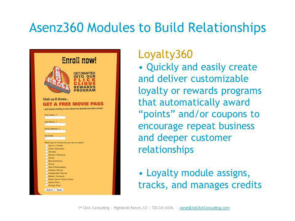 Asenz360 Modules to Build Relationships Loyalty360 Quickly and easily create and deliver customizable loyalty or rewards programs that automatically award points and/or coupons to encourage repeat business and deeper customer relationships Loyalty module assigns, tracks, and manages credits 1 st Click Consulting | Highlands Ranch, CO | 720.341.6336.