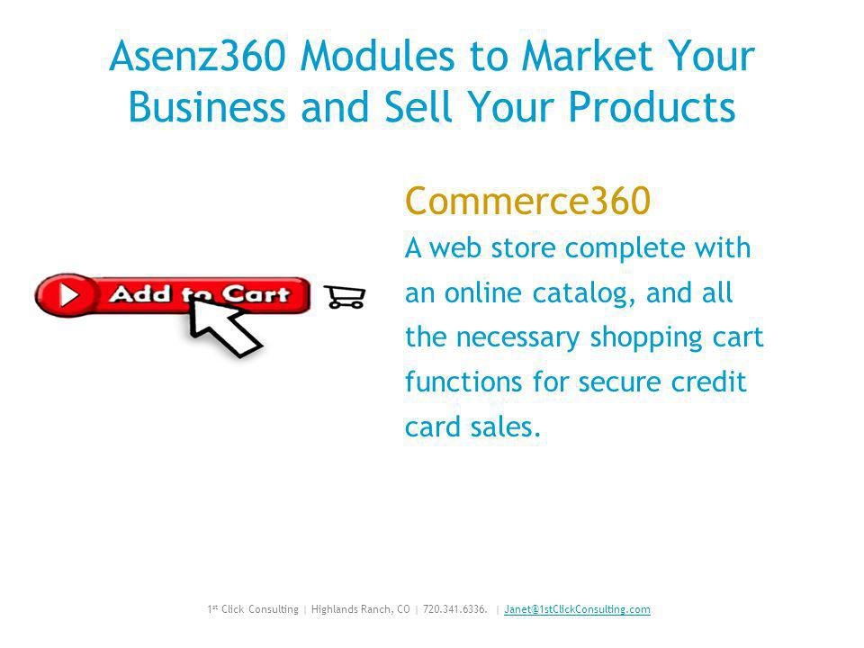 Asenz360 Modules to Market Your Business and Sell Your Products Commerce360 A web store complete with an online catalog, and all the necessary shopping cart functions for secure credit card sales.