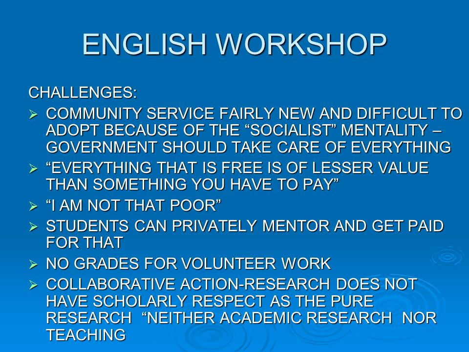 ENGLISH WORKSHOP CHALLENGES: COMMUNITY SERVICE FAIRLY NEW AND DIFFICULT TO ADOPT BECAUSE OF THE SOCIALIST MENTALITY – GOVERNMENT SHOULD TAKE CARE OF EVERYTHING COMMUNITY SERVICE FAIRLY NEW AND DIFFICULT TO ADOPT BECAUSE OF THE SOCIALIST MENTALITY – GOVERNMENT SHOULD TAKE CARE OF EVERYTHING EVERYTHING THAT IS FREE IS OF LESSER VALUE THAN SOMETHING YOU HAVE TO PAY EVERYTHING THAT IS FREE IS OF LESSER VALUE THAN SOMETHING YOU HAVE TO PAY I AM NOT THAT POOR I AM NOT THAT POOR STUDENTS CAN PRIVATELY MENTOR AND GET PAID FOR THAT STUDENTS CAN PRIVATELY MENTOR AND GET PAID FOR THAT NO GRADES FOR VOLUNTEER WORK NO GRADES FOR VOLUNTEER WORK COLLABORATIVE ACTION-RESEARCH DOES NOT HAVE SCHOLARLY RESPECT AS THE PURE RESEARCH NEITHER ACADEMIC RESEARCH NOR TEACHING COLLABORATIVE ACTION-RESEARCH DOES NOT HAVE SCHOLARLY RESPECT AS THE PURE RESEARCH NEITHER ACADEMIC RESEARCH NOR TEACHING