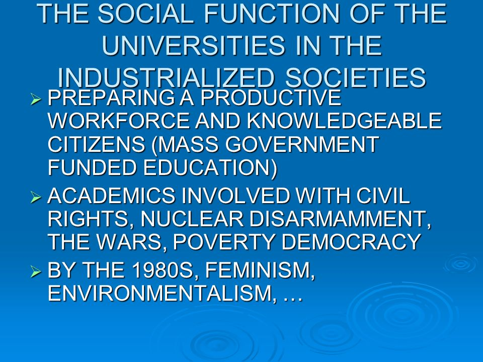 THE SOCIAL FUNCTION OF THE UNIVERSITIES IN THE INDUSTRIALIZED SOCIETIES PREPARING A PRODUCTIVE WORKFORCE AND KNOWLEDGEABLE CITIZENS (MASS GOVERNMENT FUNDED EDUCATION) PREPARING A PRODUCTIVE WORKFORCE AND KNOWLEDGEABLE CITIZENS (MASS GOVERNMENT FUNDED EDUCATION) ACADEMICS INVOLVED WITH CIVIL RIGHTS, NUCLEAR DISARMAMMENT, THE WARS, POVERTY DEMOCRACY ACADEMICS INVOLVED WITH CIVIL RIGHTS, NUCLEAR DISARMAMMENT, THE WARS, POVERTY DEMOCRACY BY THE 1980S, FEMINISM, ENVIRONMENTALISM, … BY THE 1980S, FEMINISM, ENVIRONMENTALISM, …