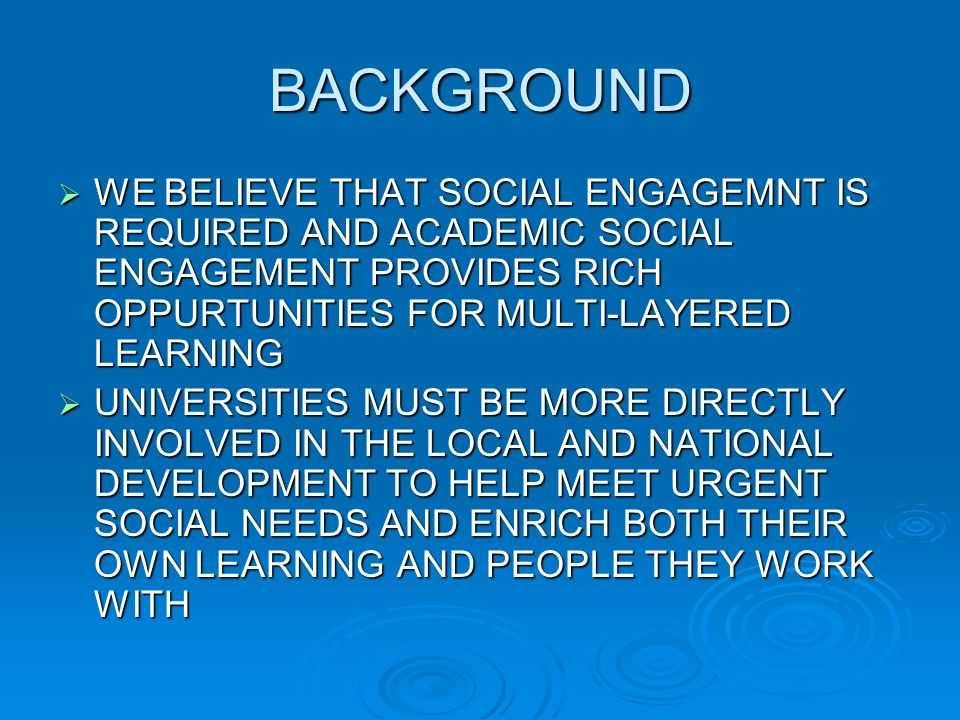BACKGROUND WE BELIEVE THAT SOCIAL ENGAGEMNT IS REQUIRED AND ACADEMIC SOCIAL ENGAGEMENT PROVIDES RICH OPPURTUNITIES FOR MULTI-LAYERED LEARNING WE BELIEVE THAT SOCIAL ENGAGEMNT IS REQUIRED AND ACADEMIC SOCIAL ENGAGEMENT PROVIDES RICH OPPURTUNITIES FOR MULTI-LAYERED LEARNING UNIVERSITIES MUST BE MORE DIRECTLY INVOLVED IN THE LOCAL AND NATIONAL DEVELOPMENT TO HELP MEET URGENT SOCIAL NEEDS AND ENRICH BOTH THEIR OWN LEARNING AND PEOPLE THEY WORK WITH UNIVERSITIES MUST BE MORE DIRECTLY INVOLVED IN THE LOCAL AND NATIONAL DEVELOPMENT TO HELP MEET URGENT SOCIAL NEEDS AND ENRICH BOTH THEIR OWN LEARNING AND PEOPLE THEY WORK WITH