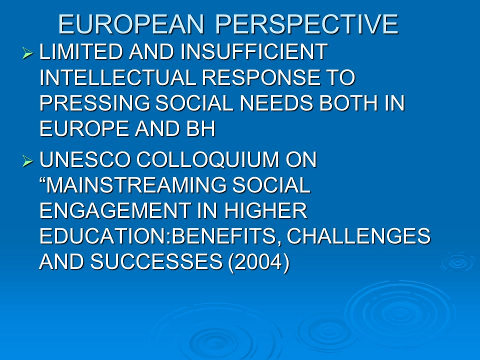 EUROPEAN PERSPECTIVE LIMITED AND INSUFFICIENT INTELLECTUAL RESPONSE TO PRESSING SOCIAL NEEDS BOTH IN EUROPE AND BH LIMITED AND INSUFFICIENT INTELLECTUAL RESPONSE TO PRESSING SOCIAL NEEDS BOTH IN EUROPE AND BH UNESCO COLLOQUIUM ON MAINSTREAMING SOCIAL ENGAGEMENT IN HIGHER EDUCATION:BENEFITS, CHALLENGES AND SUCCESSES (2004) UNESCO COLLOQUIUM ON MAINSTREAMING SOCIAL ENGAGEMENT IN HIGHER EDUCATION:BENEFITS, CHALLENGES AND SUCCESSES (2004)