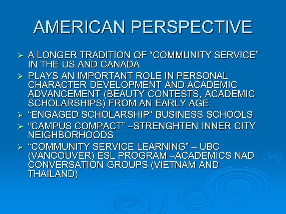 AMERICAN PERSPECTIVE A LONGER TRADITION OF COMMUNITY SERVICE IN THE US AND CANADA A LONGER TRADITION OF COMMUNITY SERVICE IN THE US AND CANADA PLAYS AN IMPORTANT ROLE IN PERSONAL CHARACTER DEVELOPMENT AND ACADEMIC ADVANCEMENT (BEAUTY CONTESTS, ACADEMIC SCHOLARSHIPS) FROM AN EARLY AGE PLAYS AN IMPORTANT ROLE IN PERSONAL CHARACTER DEVELOPMENT AND ACADEMIC ADVANCEMENT (BEAUTY CONTESTS, ACADEMIC SCHOLARSHIPS) FROM AN EARLY AGE ENGAGED SCHOLARSHIP BUSINESS SCHOOLS ENGAGED SCHOLARSHIP BUSINESS SCHOOLS CAMPUS COMPACT –STRENGHTEN INNER CITY NEIGHBORHOODS CAMPUS COMPACT –STRENGHTEN INNER CITY NEIGHBORHOODS COMMUNITY SERVICE LEARNING – UBC (VANCOUVER) ESL PROGRAM –ACADEMICS NAD CONVERSATION GROUPS (VIETNAM AND THAILAND) COMMUNITY SERVICE LEARNING – UBC (VANCOUVER) ESL PROGRAM –ACADEMICS NAD CONVERSATION GROUPS (VIETNAM AND THAILAND)