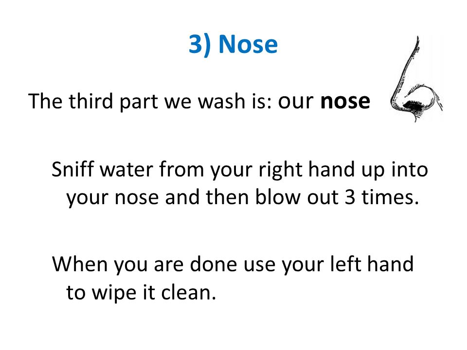 3) Nose The third part we wash is: our nose Sniff water from your right hand up into your nose and then blow out 3 times. When you are done use your l