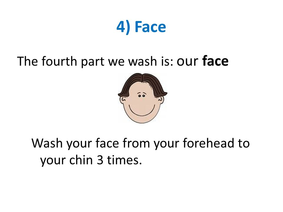 4) Face The fourth part we wash is: our face Wash your face from your forehead to your chin 3 times.