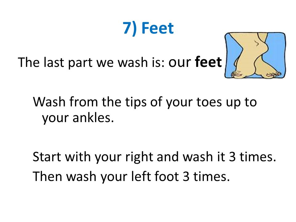 7) Feet The last part we wash is: our feet Wash from the tips of your toes up to your ankles. Start with your right and wash it 3 times. Then wash you