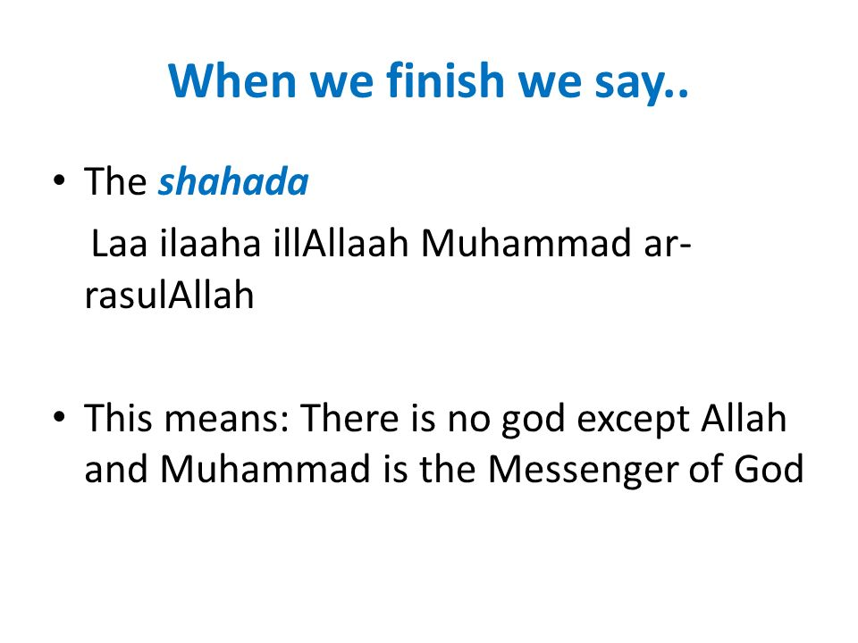 When we finish we say.. The shahada Laa ilaaha illAllaah Muhammad ar- rasulAllah This means: There is no god except Allah and Muhammad is the Messenge