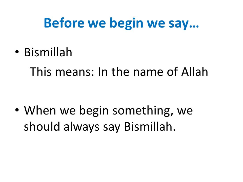 Before we begin we say… Bismillah This means: In the name of Allah When we begin something, we should always say Bismillah.