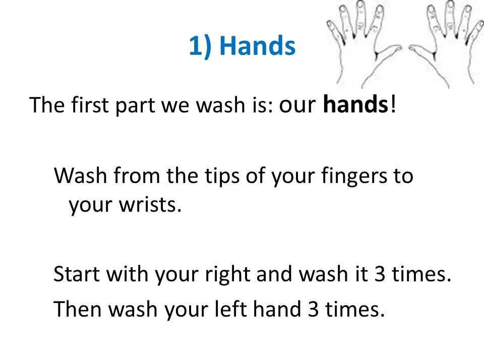 1) Hands The first part we wash is: our hands! Wash from the tips of your fingers to your wrists. Start with your right and wash it 3 times. Then wash