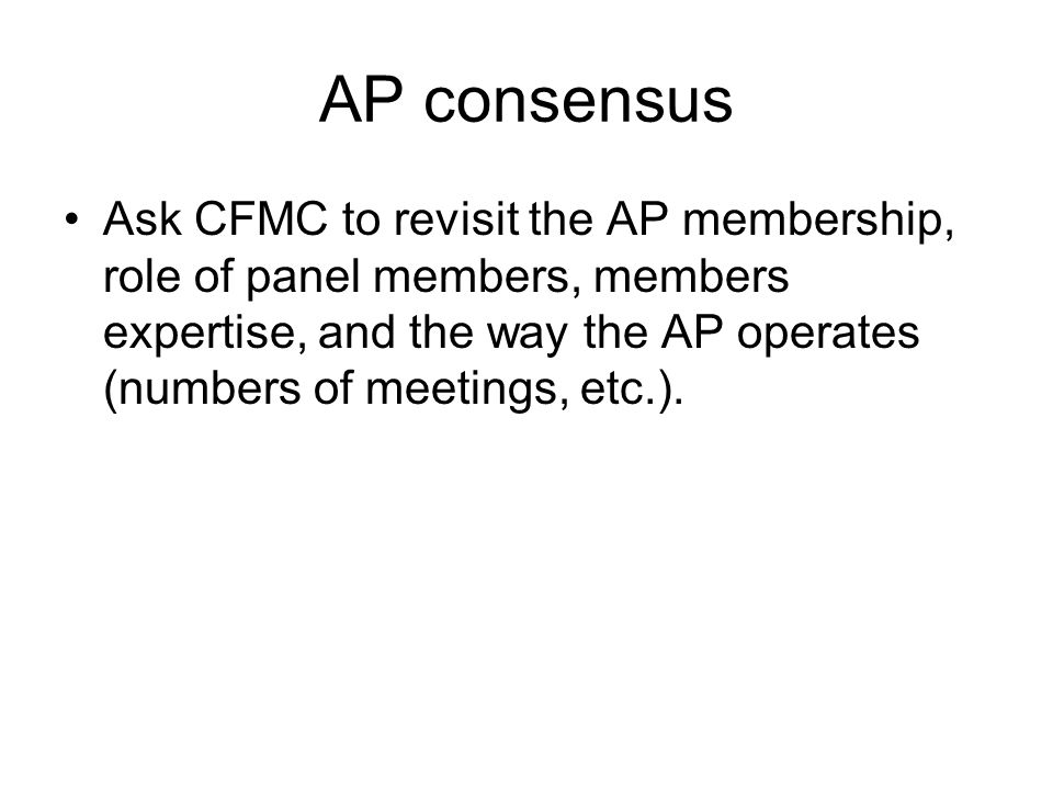 AP consensus Ask CFMC to revisit the AP membership, role of panel members, members expertise, and the way the AP operates (numbers of meetings, etc.).