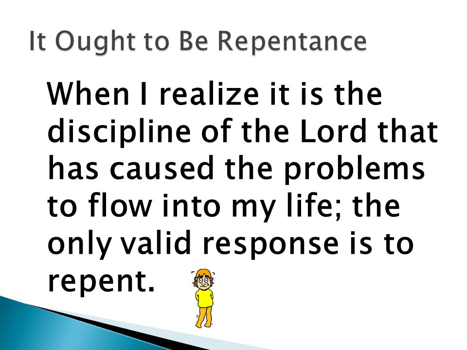 When I realize it is the discipline of the Lord that has caused the problems to flow into my life; the only valid response is to repent.