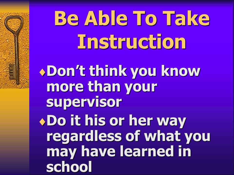 Be Able To Take Instruction Dont think you know more than your supervisor Dont think you know more than your supervisor Do it his or her way regardles