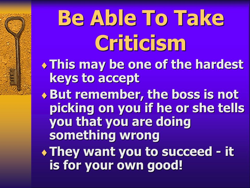 Be Able To Take Criticism This may be one of the hardest keys to accept This may be one of the hardest keys to accept But remember, the boss is not pi
