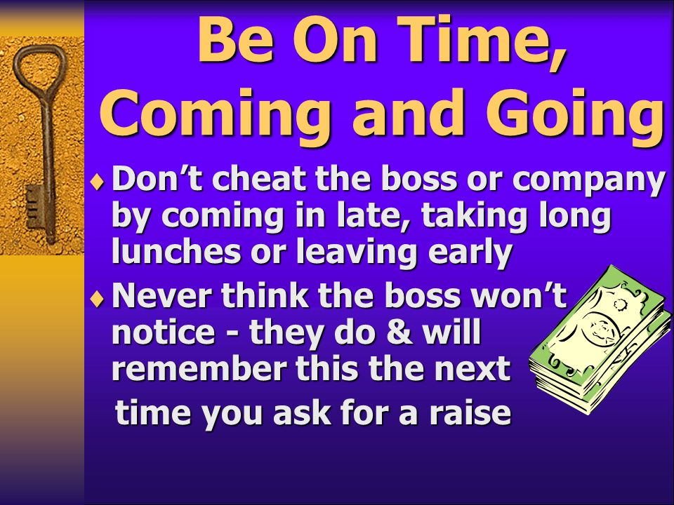 Be On Time, Coming and Going Dont cheat the boss or company by coming in late, taking long lunches or leaving early Dont cheat the boss or company by