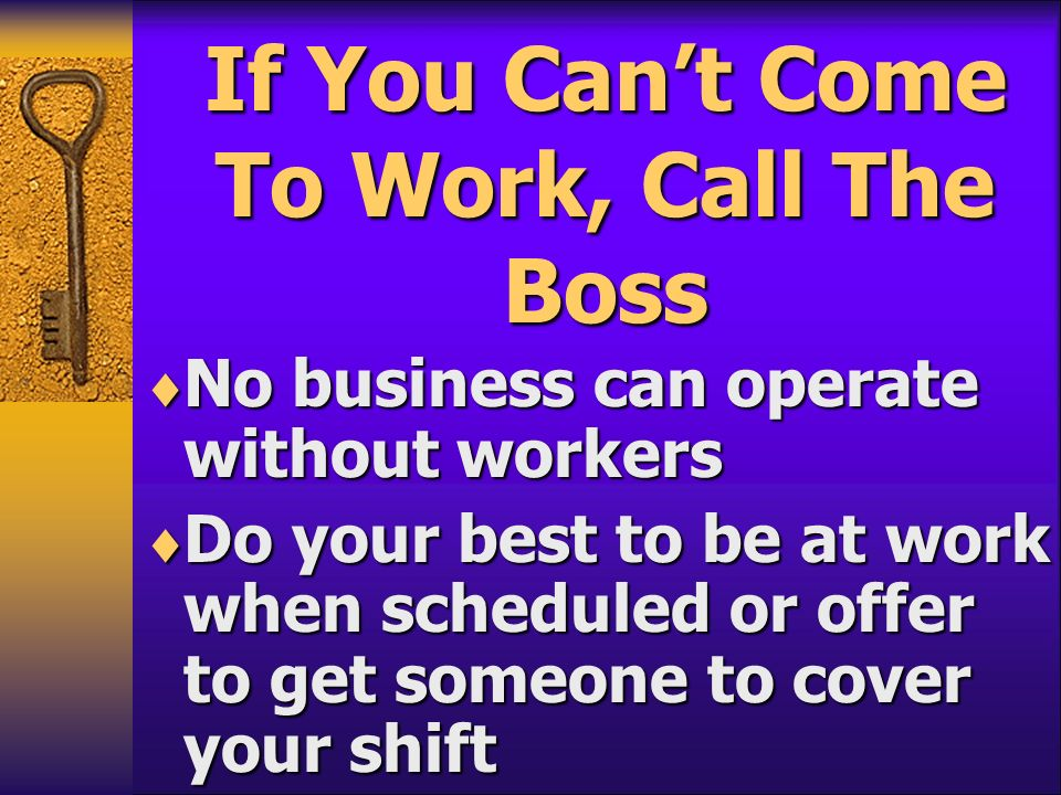 If You Cant Come To Work, Call The Boss No business can operate without workers No business can operate without workers Do your best to be at work whe