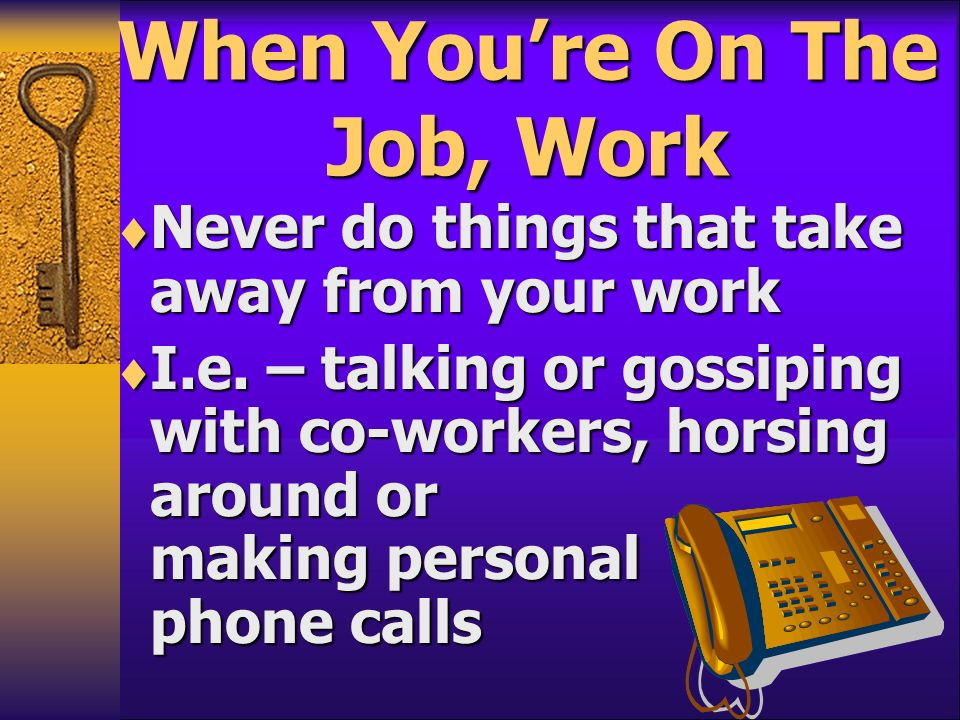 When Youre On The Job, Work Never do things that take away from your work Never do things that take away from your work I.e. – talking or gossiping wi