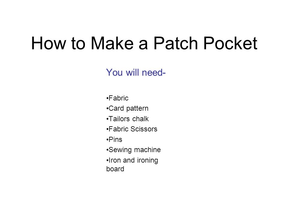 How to Make a Patch Pocket You will need- Fabric Card pattern Tailors chalk Fabric Scissors Pins Sewing machine Iron and ironing board