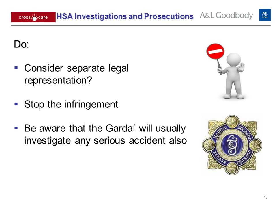 17 Do: Consider separate legal representation? Stop the infringement Be aware that the Gardaí will usually investigate any serious accident also HSA I