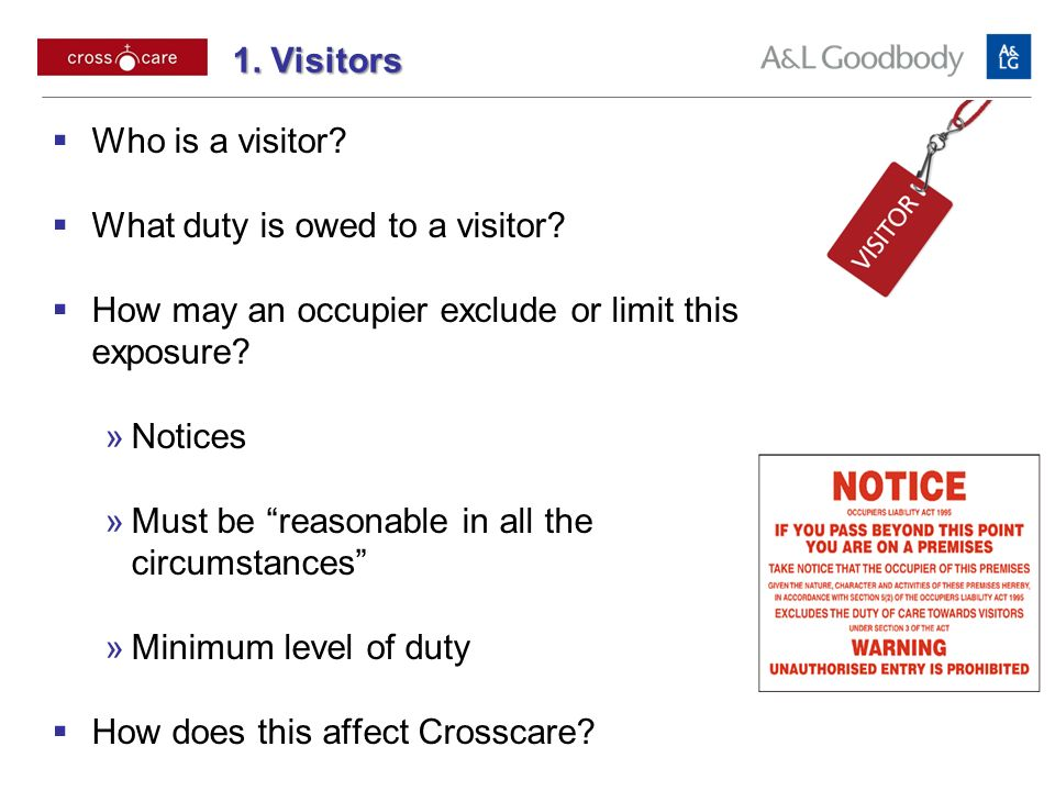 1. Visitors Who is a visitor? What duty is owed to a visitor? How may an occupier exclude or limit this exposure? Notices Must be reasonable in all th
