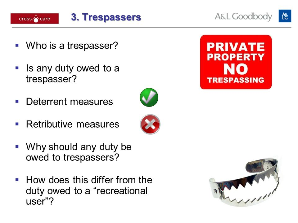 3. Trespassers 3. Trespassers Who is a trespasser? Is any duty owed to a trespasser? Deterrent measures Retributive measures Why should any duty be ow
