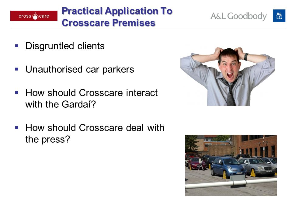 Practical Application To Crosscare Premises Disgruntled clients Unauthorised car parkers How should Crosscare interact with the Gardaí? How should Cro