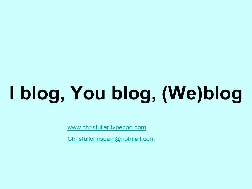 I blog, You blog, (We)blog www.chrisfuller.typepad.com Chrisfullerinspain@hotmail.com