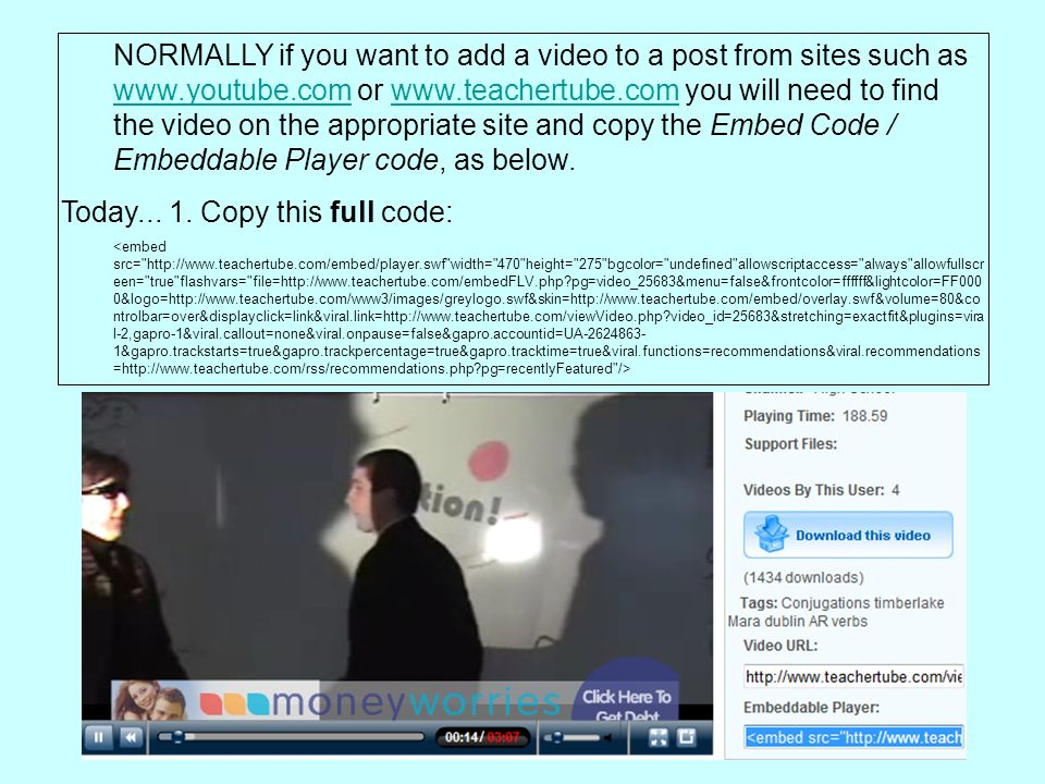 NORMALLY if you want to add a video to a post from sites such as www.youtube.com or www.teachertube.com you will need to find the video on the appropriate site and copy the Embed Code / Embeddable Player code, as below.
