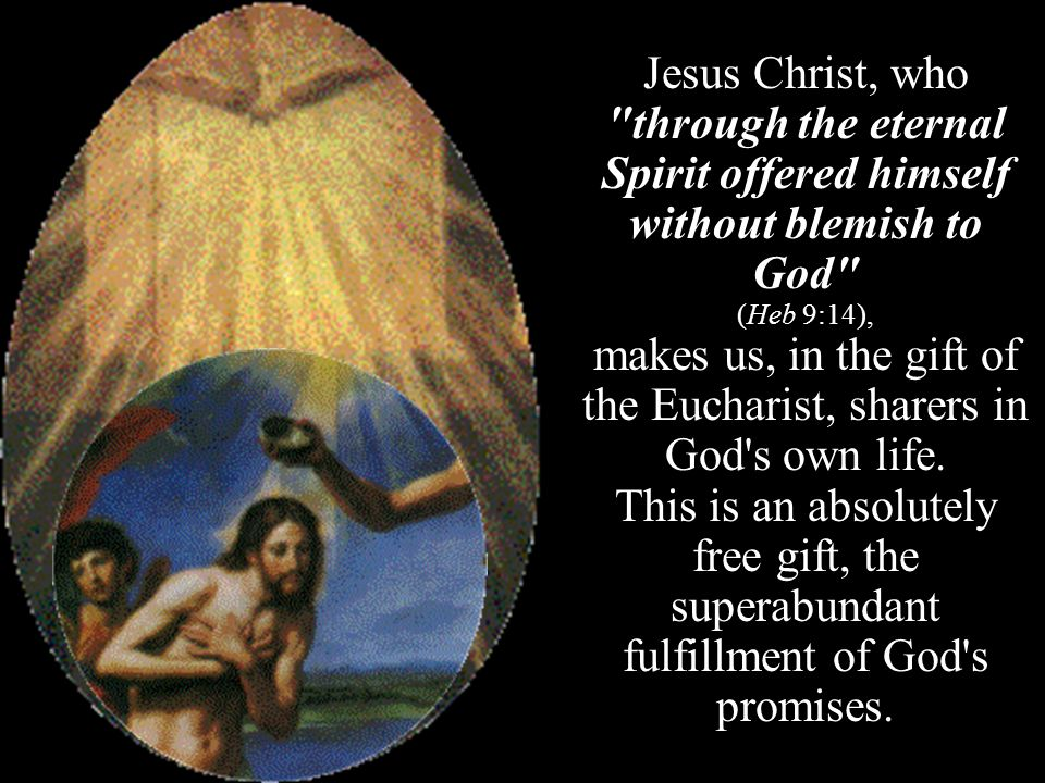 Jesus Christ, who through the eternal Spirit offered himself without blemish to God (Heb 9:14), makes us, in the gift of the Eucharist, sharers in God s own life.
