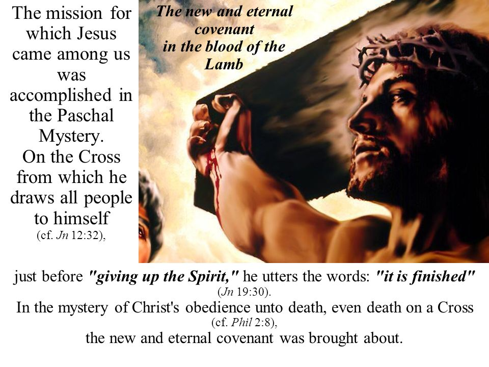 The mission for which Jesus came among us was accomplished in the Paschal Mystery. On the Cross from which he draws all people to himself (cf. Jn 12:3