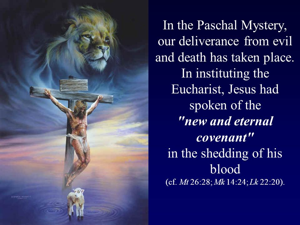 In the Paschal Mystery, our deliverance from evil and death has taken place. In instituting the Eucharist, Jesus had spoken of the