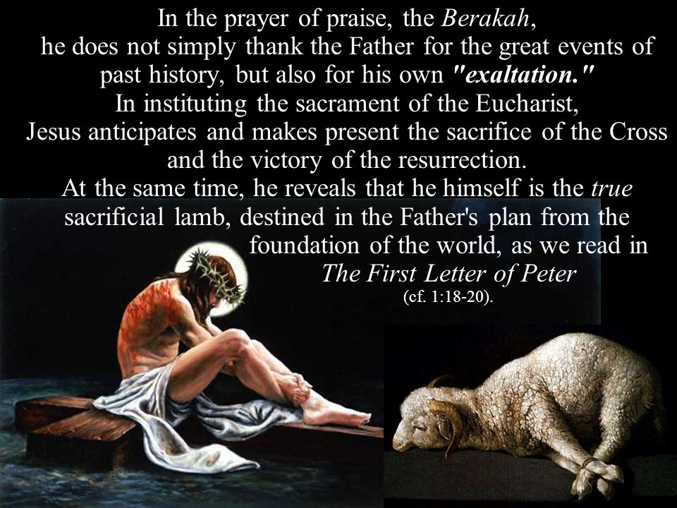 In the prayer of praise, the Berakah, he does not simply thank the Father for the great events of past history, but also for his own exaltation. In instituting the sacrament of the Eucharist, Jesus anticipates and makes present the sacrifice of the Cross and the victory of the resurrection.