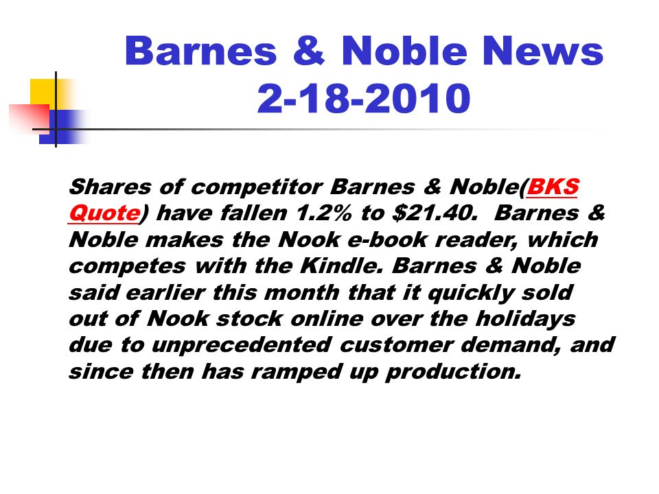 Barnes & Noble News 2-18-2010 Shares of competitor Barnes & Noble(BKS Quote) have fallen 1.2% to $21.40.