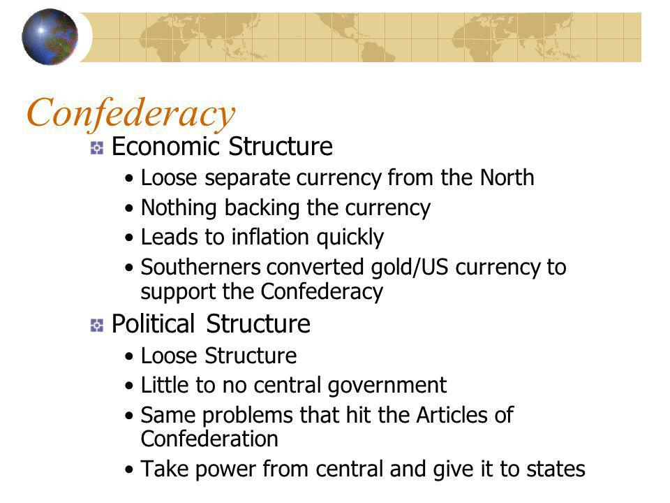 Confederacy Economic Structure Loose separate currency from the North Nothing backing the currency Leads to inflation quickly Southerners converted gold/US currency to support the Confederacy Political Structure Loose Structure Little to no central government Same problems that hit the Articles of Confederation Take power from central and give it to states