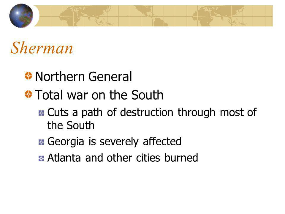 Sherman Northern General Total war on the South Cuts a path of destruction through most of the South Georgia is severely affected Atlanta and other cities burned