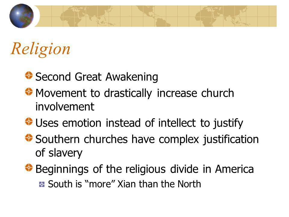 Religion Second Great Awakening Movement to drastically increase church involvement Uses emotion instead of intellect to justify Southern churches have complex justification of slavery Beginnings of the religious divide in America South is more Xian than the North
