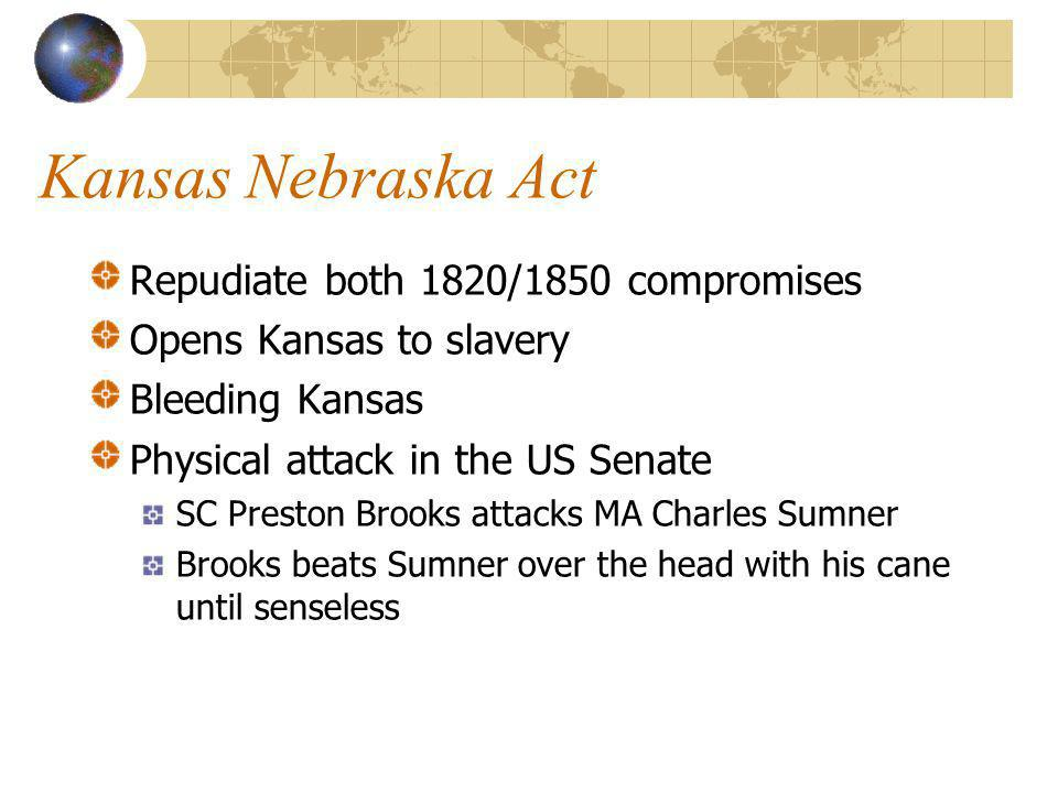 Kansas Nebraska Act Repudiate both 1820/1850 compromises Opens Kansas to slavery Bleeding Kansas Physical attack in the US Senate SC Preston Brooks attacks MA Charles Sumner Brooks beats Sumner over the head with his cane until senseless