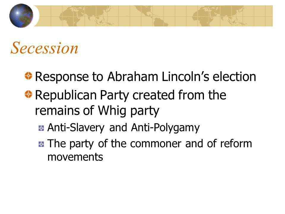 Secession Response to Abraham Lincolns election Republican Party created from the remains of Whig party Anti-Slavery and Anti-Polygamy The party of the commoner and of reform movements