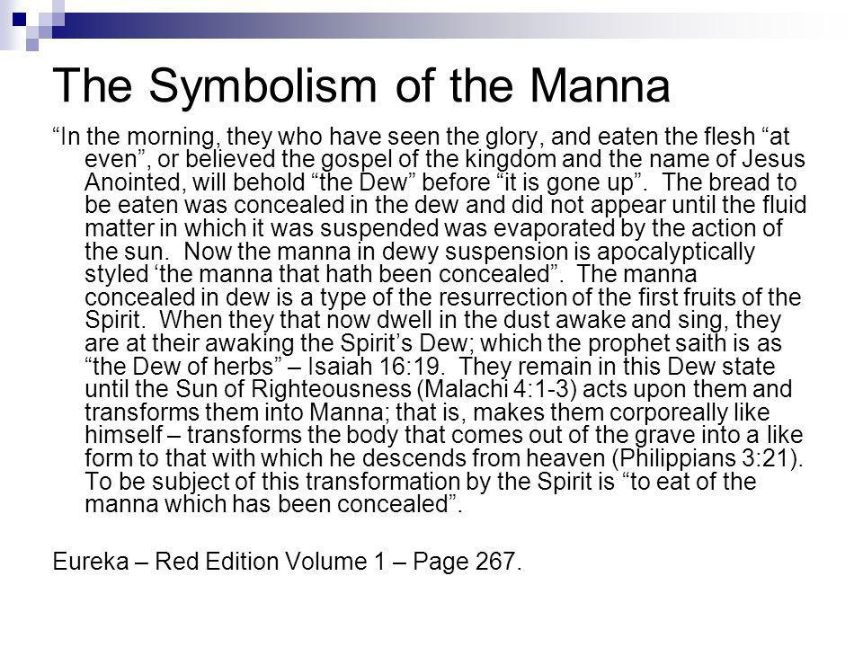 The Symbolism of the Manna In the morning, they who have seen the glory, and eaten the flesh at even, or believed the gospel of the kingdom and the name of Jesus Anointed, will behold the Dew before it is gone up.