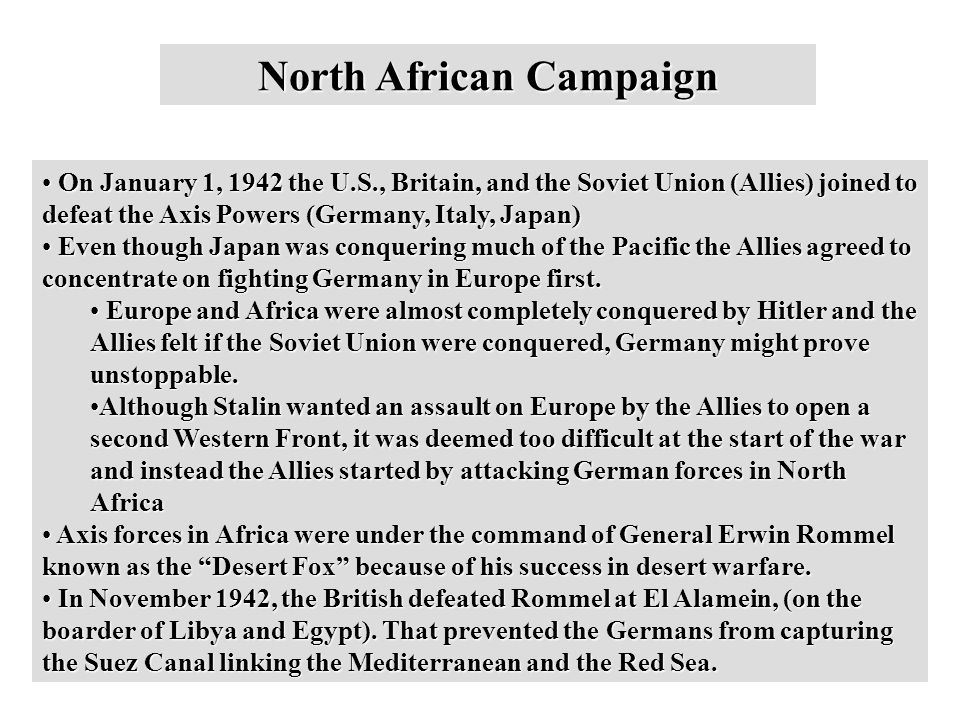 North African Campaign On January 1, 1942 the U.S., Britain, and the Soviet Union (Allies) joined to defeat the Axis Powers (Germany, Italy, Japan) On January 1, 1942 the U.S., Britain, and the Soviet Union (Allies) joined to defeat the Axis Powers (Germany, Italy, Japan) Even though Japan was conquering much of the Pacific the Allies agreed to concentrate on fighting Germany in Europe first.