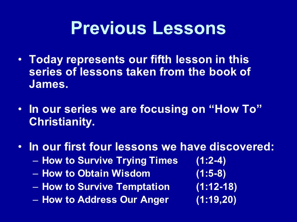 Previous Lessons Today represents our fifth lesson in this series of lessons taken from the book of James.