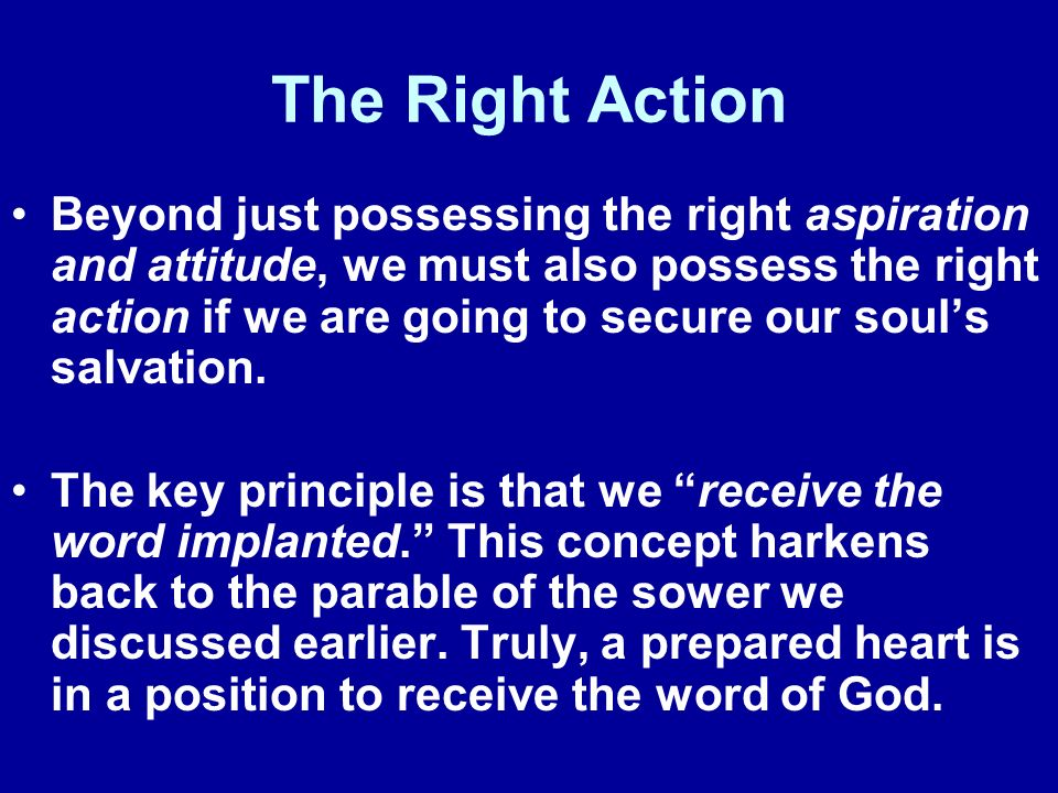 The Right Action Beyond just possessing the right aspiration and attitude, we must also possess the right action if we are going to secure our souls salvation.